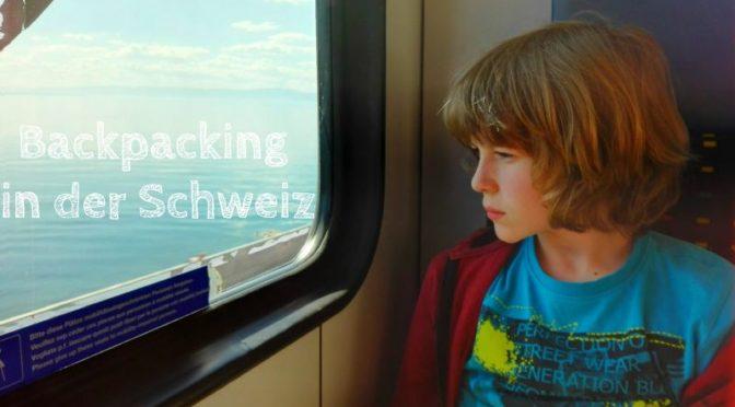 Backpacking mit Kind in der Schweiz: Unsere Erfahrungen und Tipps
