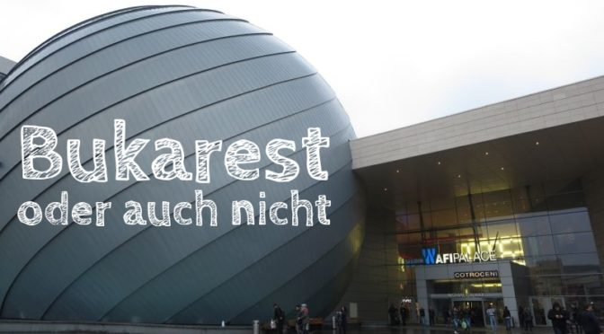 Bukarest – oder auch nicht [Die Entdeckung Europas]