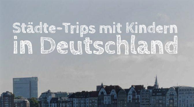 Kurzurlaub in Deutschland: Die 20 schönsten Städte-Trips mit Kindern