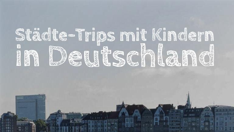 Städte-Trips mit Kindern in Deutschland
