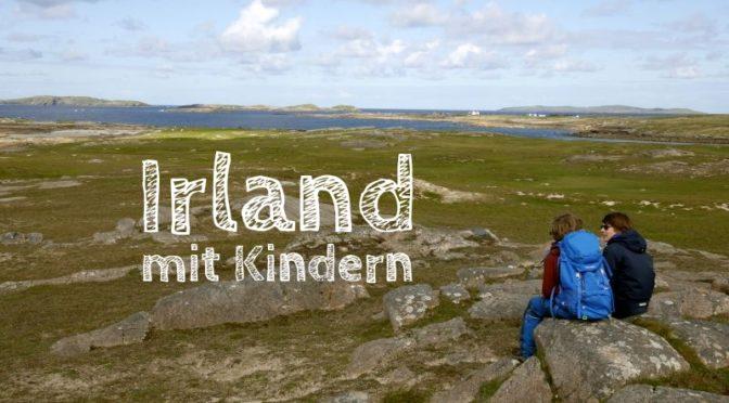 Irland mit Kindern: Unsere Tipps und Erfahrungen für den Familienurlaub
